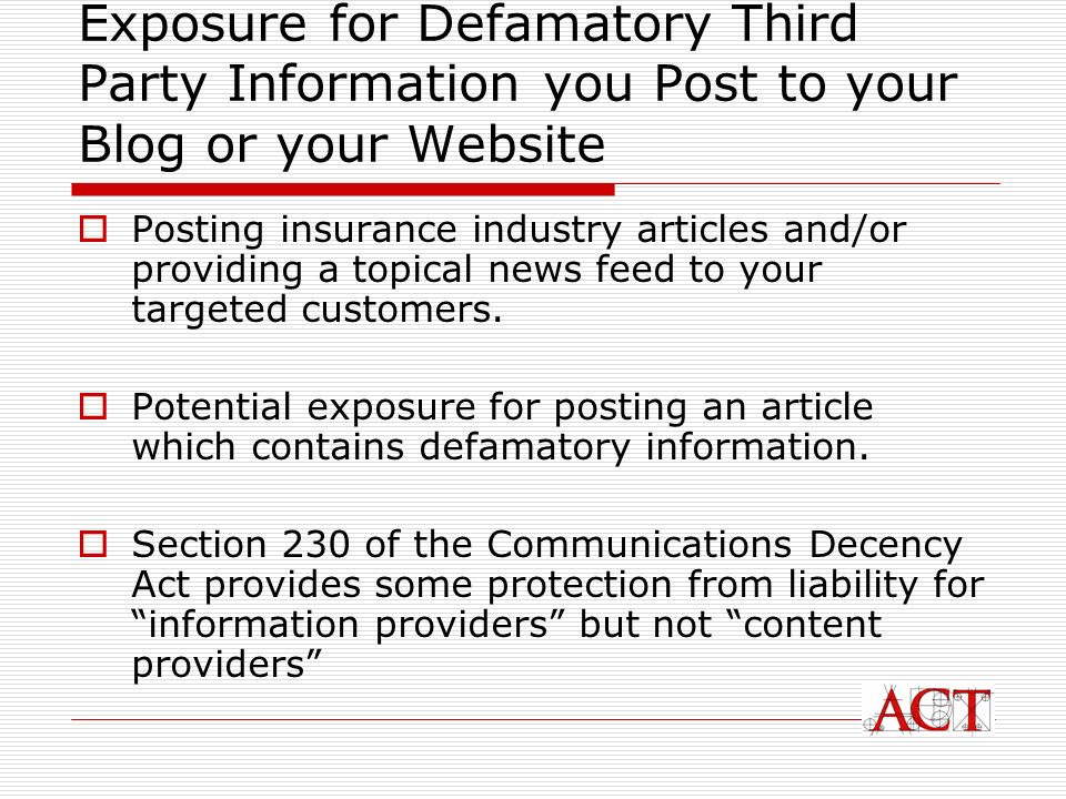 Exposure for Defamatory Third Party Information you Post to your Blog or your Website Posting insurance industry articles and/or providing a topical news feed to your targeted customers.