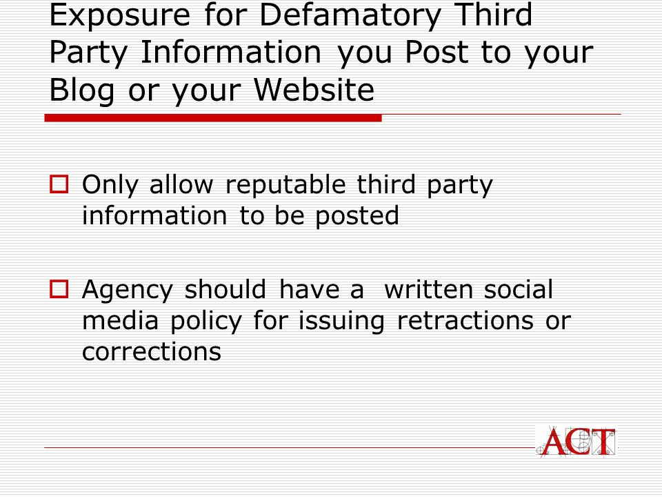 Only allow reputable third party information to be posted Agency should have a written social media policy for issuing retractions or corrections Exposure for Defamatory Third Party Information you Post to your Blog or your Website