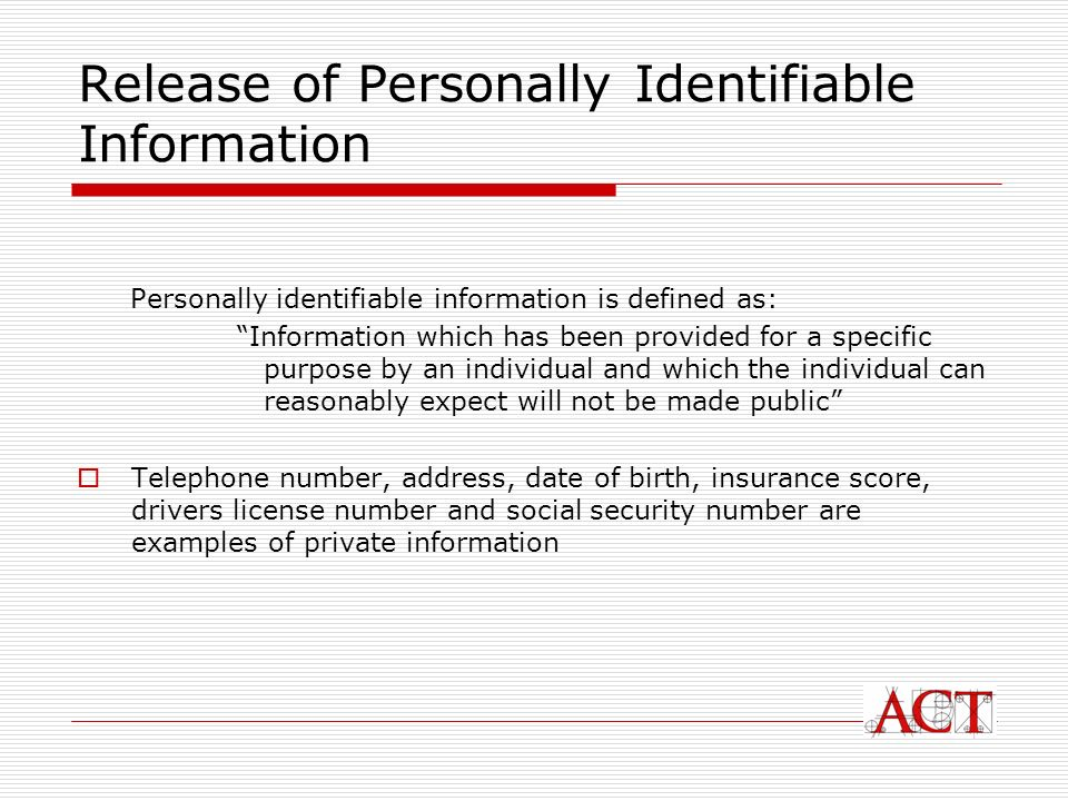 Release of Personally Identifiable Information Personally identifiable information is defined as: Information which has been provided for a specific purpose by an individual and which the individual can reasonably expect will not be made public Telephone number, address, date of birth, insurance score, drivers license number and social security number are examples of private information