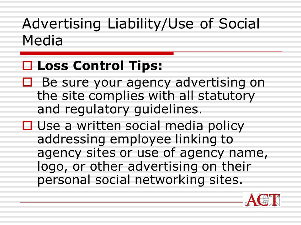 Advertising Liability/Use of Social Media Loss Control Tips: Be sure your agency advertising on the site complies with all statutory and regulatory guidelines.