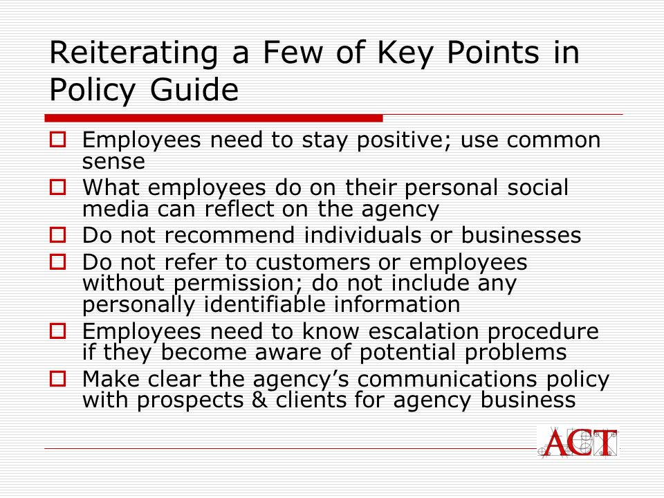 Reiterating a Few of Key Points in Policy Guide Employees need to stay positive; use common sense What employees do on their personal social media can reflect on the agency Do not recommend individuals or businesses Do not refer to customers or employees without permission; do not include any personally identifiable information Employees need to know escalation procedure if they become aware of potential problems Make clear the agencys communications policy with prospects & clients for agency business