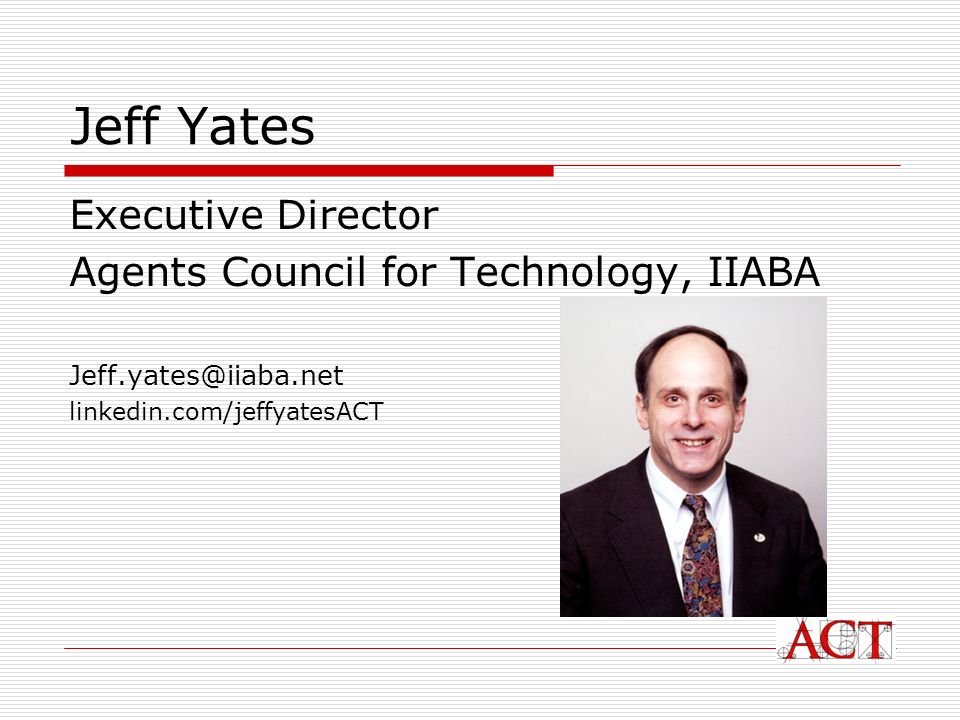 Jeff Yates Executive Director Agents Council for Technology, IIABA Jeff.yates@iiaba.net linkedin.com/jeffyatesACT