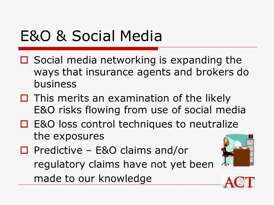 Major E&O Risks from Use of Social Media General E&O risk management tips from use of social media; Risks that result from taking advice/transactions out of normal agency processes Incorrect advice; misrepresentation of policy terms Negligent referrals Business defamation; trade libel Posting private consumer information on the social web Advertising liability