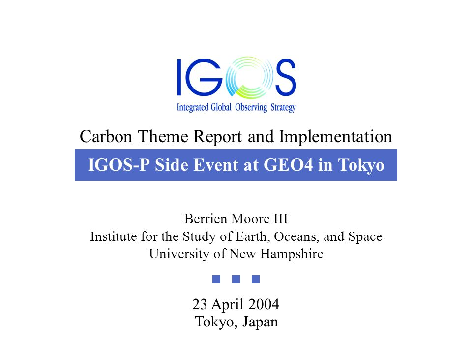 Carbon Theme Report and Implementation 23 April 2004 23 April 2004 Tokyo, Japan Berrien Moore III Institute for the Study of Earth, Oceans, and Space University of New Hampshire Carbon Theme Report and Implementation IGOS-P Side Event at GEO4 in Tokyo