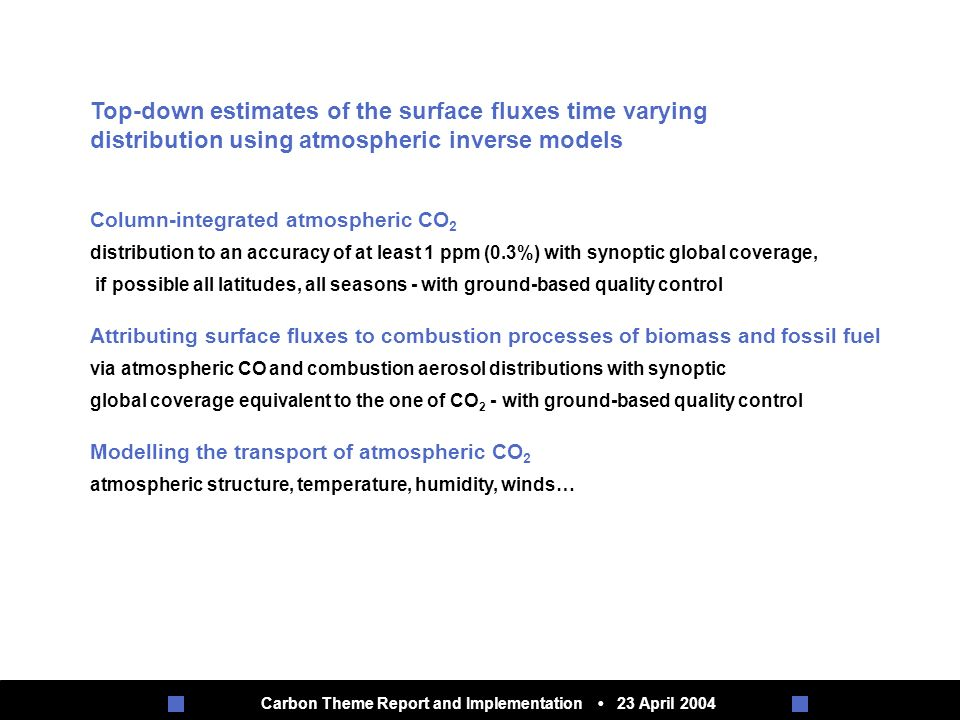 Carbon Theme Report and Implementation 23 April 2004 Top-down estimates of the surface fluxes time varying distribution using atmospheric inverse models Column-integrated atmospheric CO 2 distribution to an accuracy of at least 1 ppm (0.3%) with synoptic global coverage, if possible all latitudes, all seasons - with ground-based quality control Attributing surface fluxes to combustion processes of biomass and fossil fuel via atmospheric CO and combustion aerosol distributions with synoptic global coverage equivalent to the one of CO 2 - with ground-based quality control Modelling the transport of atmospheric CO 2 atmospheric structure, temperature, humidity, winds…