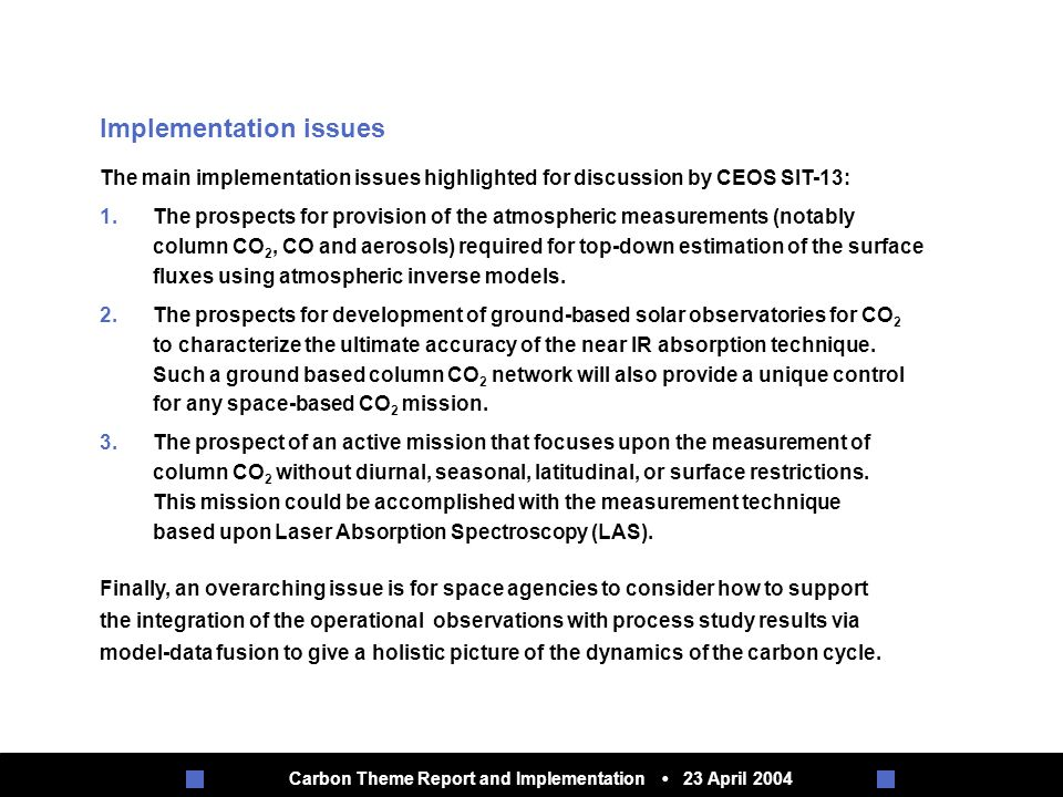 Carbon Theme Report and Implementation 23 April 2004 Implementation issues The main implementation issues highlighted for discussion by CEOS SIT-13: 1.The prospects for provision of the atmospheric measurements (notably column CO 2, CO and aerosols) required for top-down estimation of the surface fluxes using atmospheric inverse models.