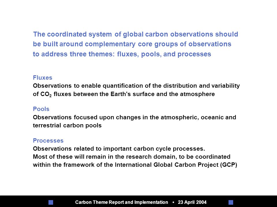 Carbon Theme Report and Implementation 23 April 2004 Fluxes Observations to enable quantification of the distribution and variability of CO 2 fluxes between the Earth s surface and the atmosphere Pools Observations focused upon changes in the atmospheric, oceanic and terrestrial carbon pools Processes Observations related to important carbon cycle processes.