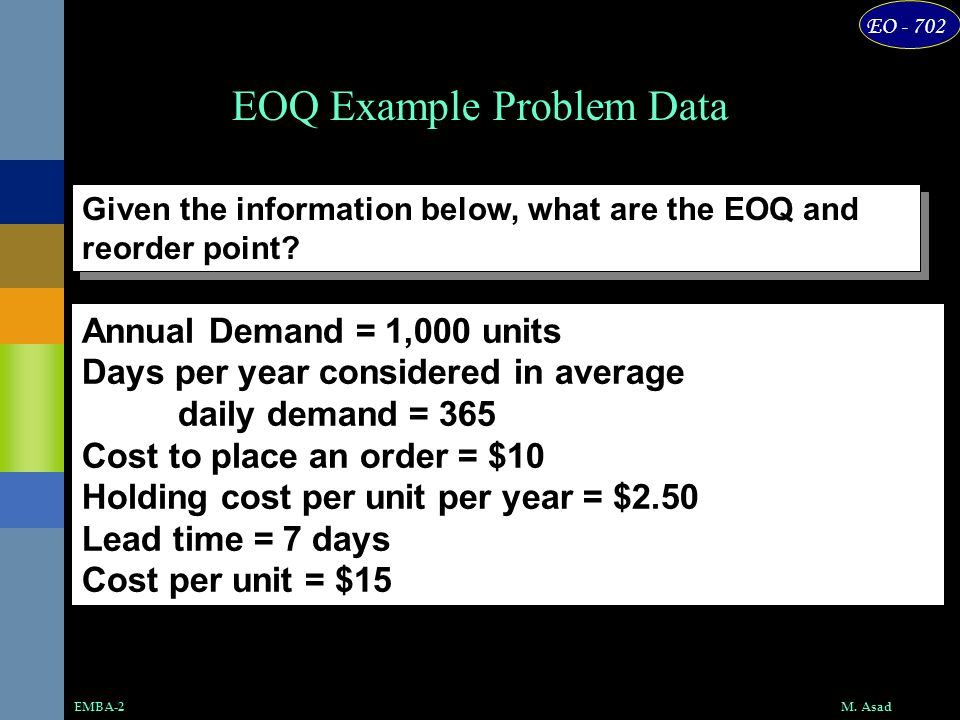 EO - 702 M. AsadEMBA-2 EOQ Example Problem Data Annual Demand = 1,000 units Days per year considered in average daily demand = 365 Cost to place an or