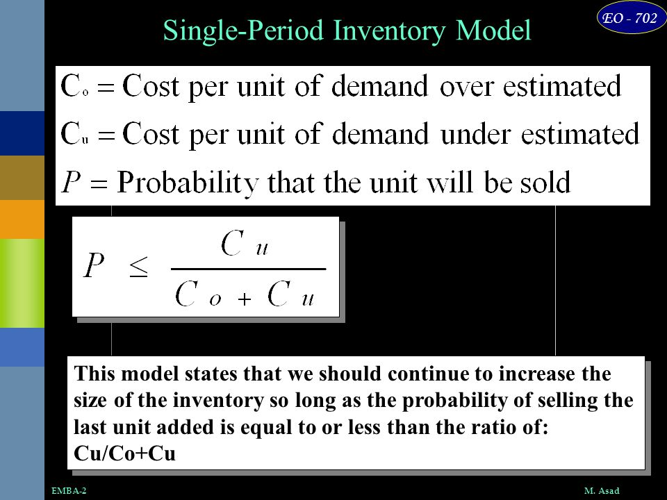 EO - 702 M. AsadEMBA-2 Single-Period Inventory Model This model states that we should continue to increase the size of the inventory so long as the pr