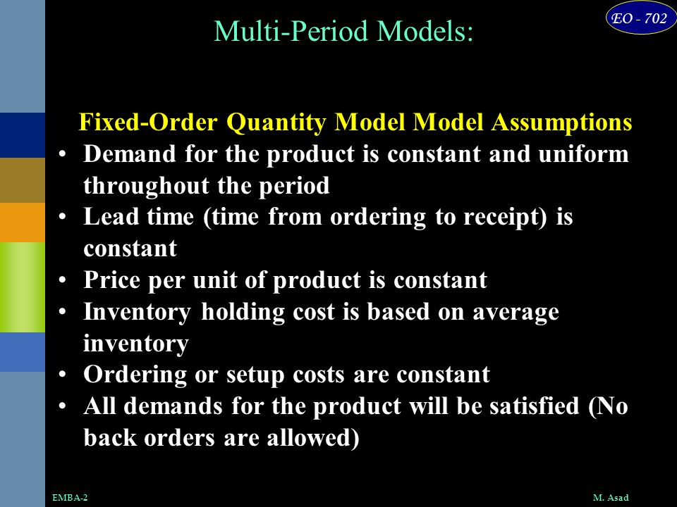 EO - 702 M. AsadEMBA-2 Multi-Period Models: Fixed-Order Quantity Model Model Assumptions Demand for the product is constant and uniform throughout the