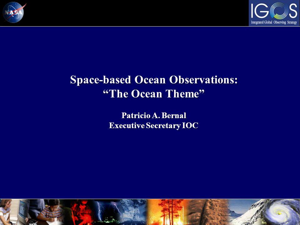 Space-based Ocean Observations: The Ocean Theme Patricio A. Bernal Executive Secretary IOC Space-based Ocean Observations: The Ocean Theme Patricio A.