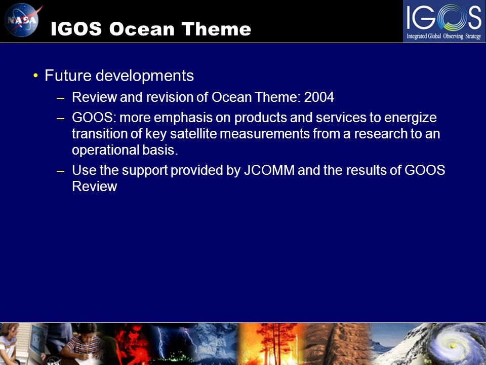 IGOS Ocean Theme Future developments –Review and revision of Ocean Theme: 2004 –GOOS: more emphasis on products and services to energize transition of key satellite measurements from a research to an operational basis.