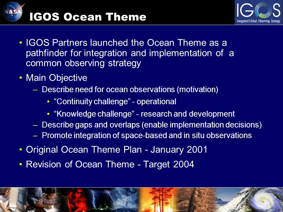 IGOS Ocean Theme IGOS Partners launched the Ocean Theme as a pathfinder for integration and implementation of a common observing strategy Main Objecti