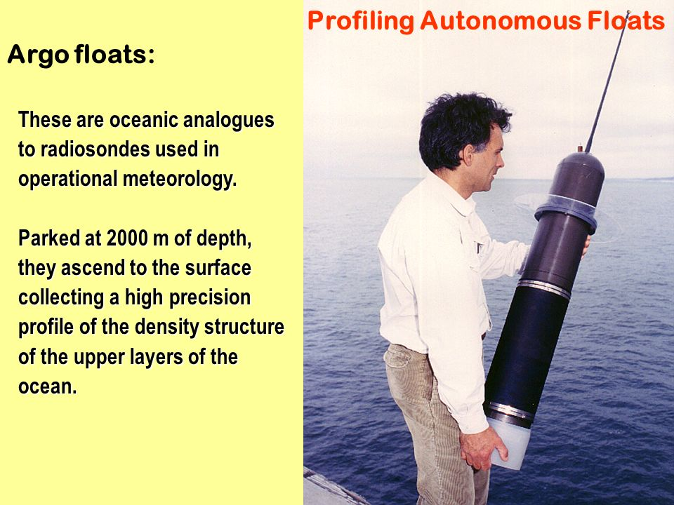 Profiling Autonomous Floats These are oceanic analogues to radiosondes used in operational meteorology. Parked at 2000 m of depth, they ascend to the