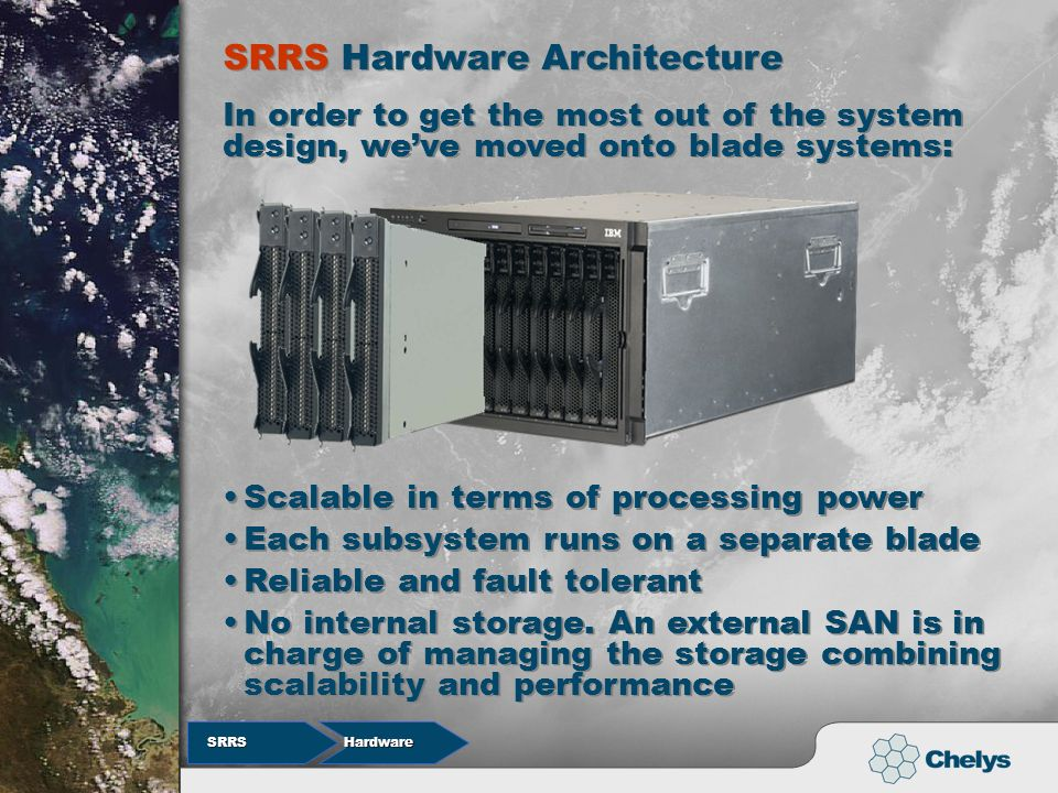 Hardware SRRS SRRS Scalable in terms of processing power Each subsystem runs on a separate blade Reliable and fault tolerant SRRS Hardware Architecture SRRS Hardware Architecture In order to get the most out of the system design, weve moved onto blade systems: No internal storage.
