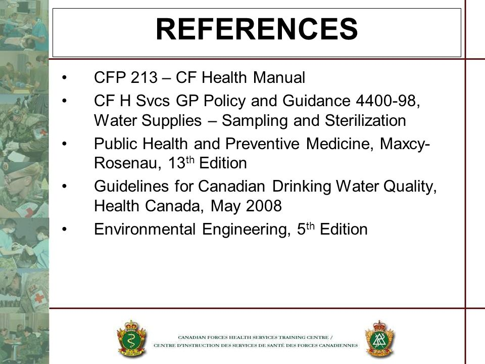REFERENCES CFP 213 – CF Health Manual CF H Svcs GP Policy and Guidance 4400-98, Water Supplies – Sampling and Sterilization Public Health and Preventi
