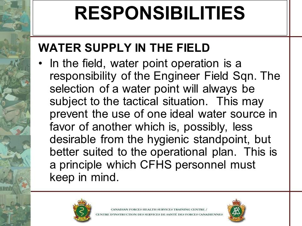 WATER SUPPLY IN THE FIELD In the field, water point operation is a responsibility of the Engineer Field Sqn. The selection of a water point will alway