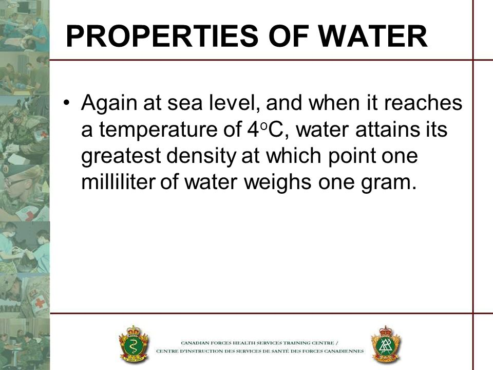 Again at sea level, and when it reaches a temperature of 4 o C, water attains its greatest density at which point one milliliter of water weighs one g