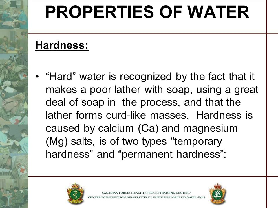PROPERTIES OF WATER Hardness: Hard water is recognized by the fact that it makes a poor lather with soap, using a great deal of soap in the process, a