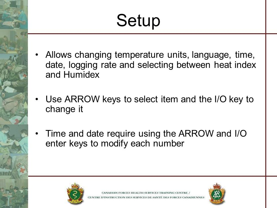 Setup Allows changing temperature units, language, time, date, logging rate and selecting between heat index and Humidex Use ARROW keys to select item and the I/O key to change it Time and date require using the ARROW and I/O enter keys to modify each number