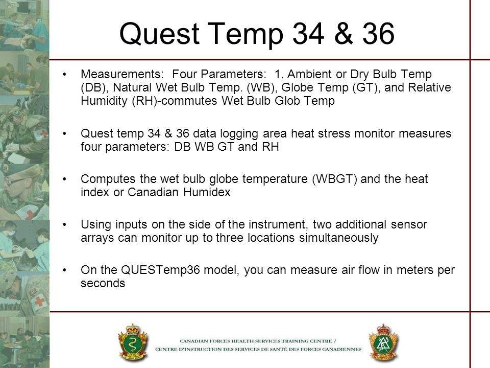 Quest Temp 34 & 36 Measurements: Four Parameters: 1. Ambient or Dry Bulb Temp (DB), Natural Wet Bulb Temp. (WB), Globe Temp (GT), and Relative Humidit