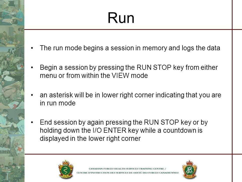 Run The run mode begins a session in memory and logs the data Begin a session by pressing the RUN STOP key from either menu or from within the VIEW mode an asterisk will be in lower right corner indicating that you are in run mode End session by again pressing the RUN STOP key or by holding down the I/O ENTER key while a countdown is displayed in the lower right corner