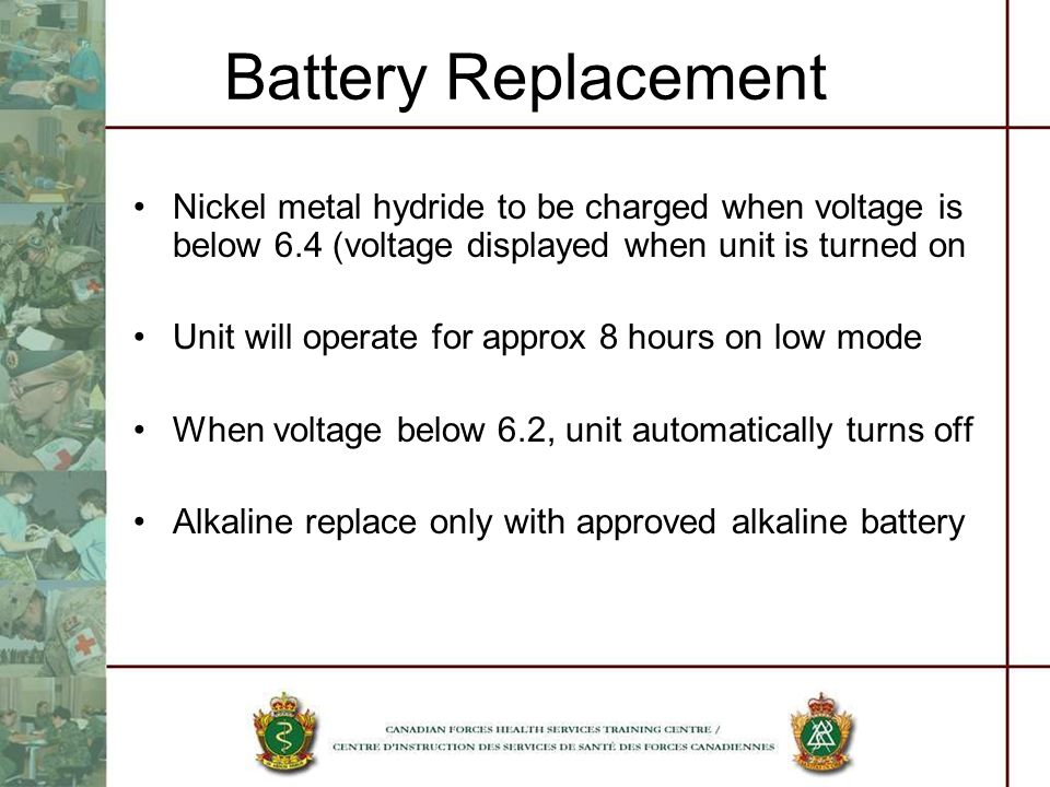 Battery Replacement Nickel metal hydride to be charged when voltage is below 6.4 (voltage displayed when unit is turned on Unit will operate for approx 8 hours on low mode When voltage below 6.2, unit automatically turns off Alkaline replace only with approved alkaline battery