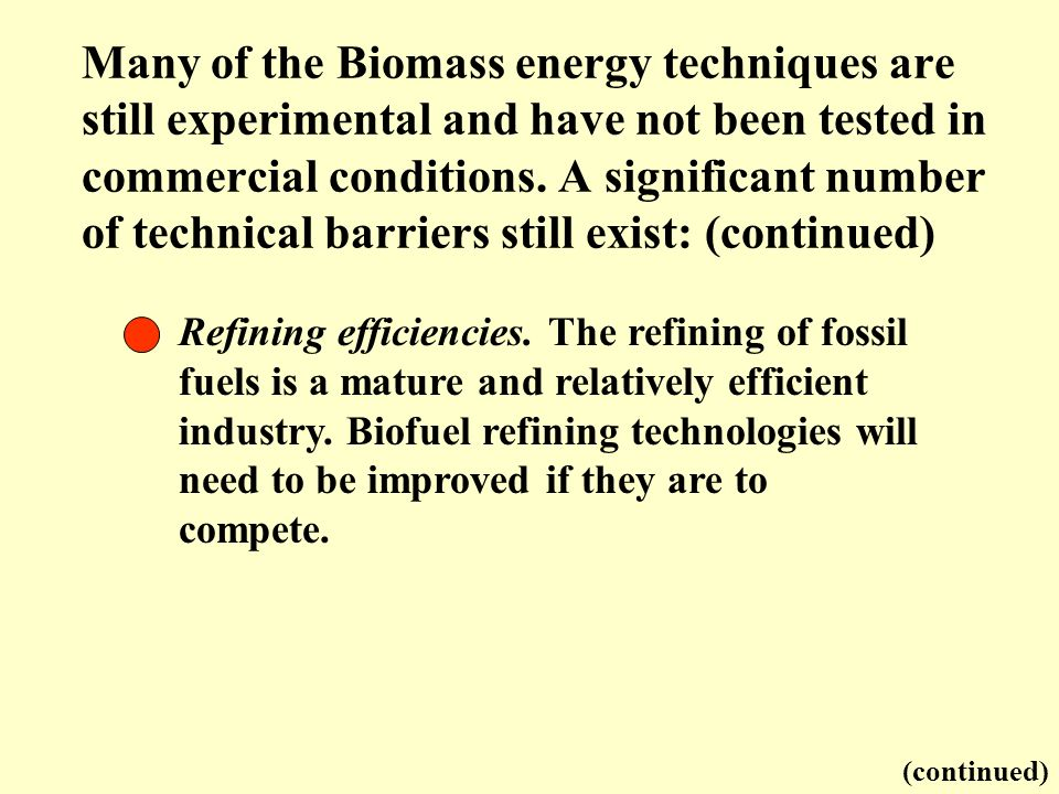 Many of the Biomass energy techniques are still experimental and have not been tested in commercial conditions. A significant number of technical barr