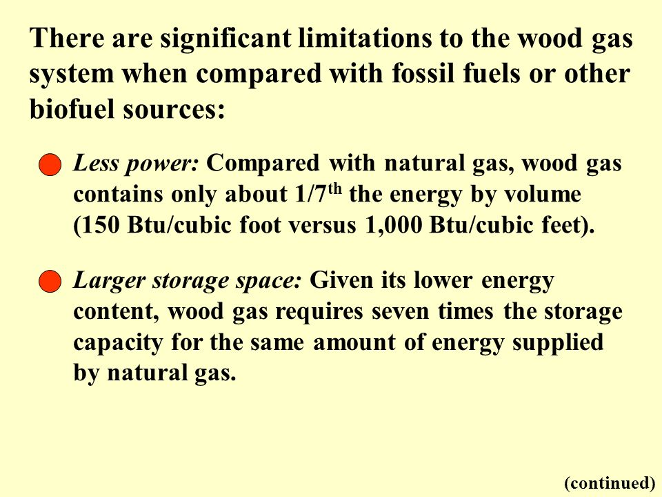 There are significant limitations to the wood gas system when compared with fossil fuels or other biofuel sources: Less power: Compared with natural g