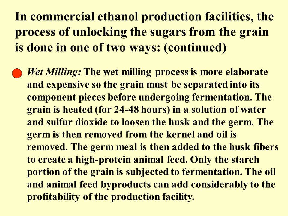 In commercial ethanol production facilities, the process of unlocking the sugars from the grain is done in one of two ways: (continued) Wet Milling: T