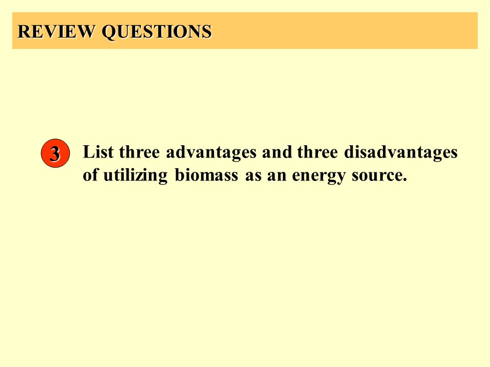 REVIEW QUESTIONS List three advantages and three disadvantages of utilizing biomass as an energy source. 3