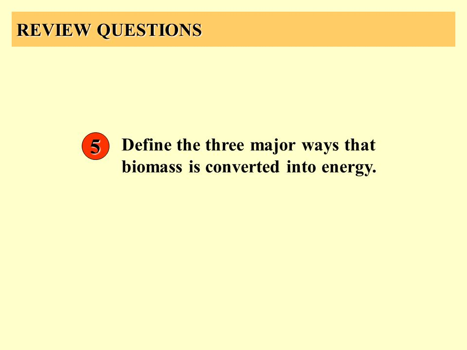 REVIEW QUESTIONS Define the three major ways that biomass is converted into energy. 5