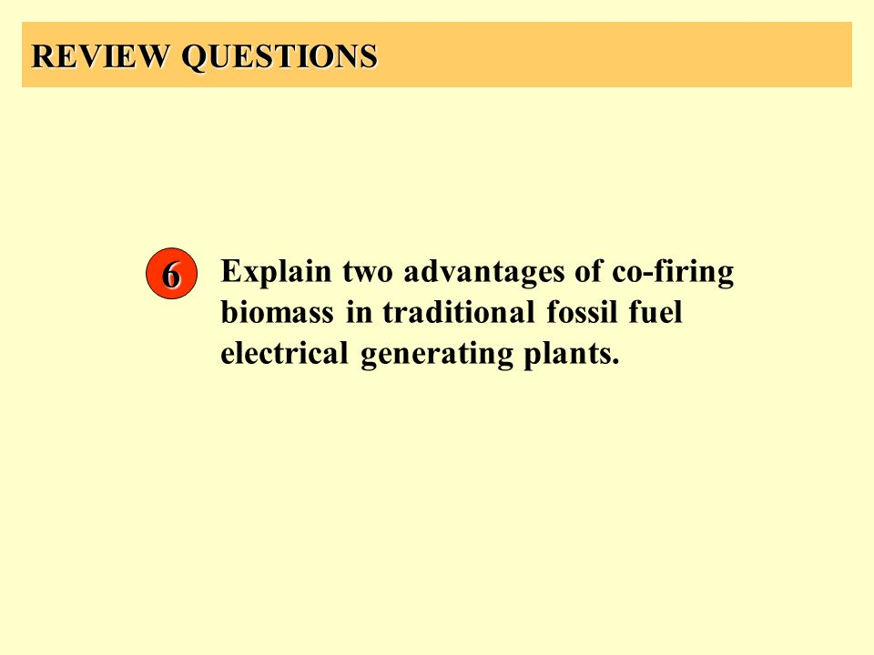 REVIEW QUESTIONS Explain two advantages of co-firing biomass in traditional fossil fuel electrical generating plants. 6