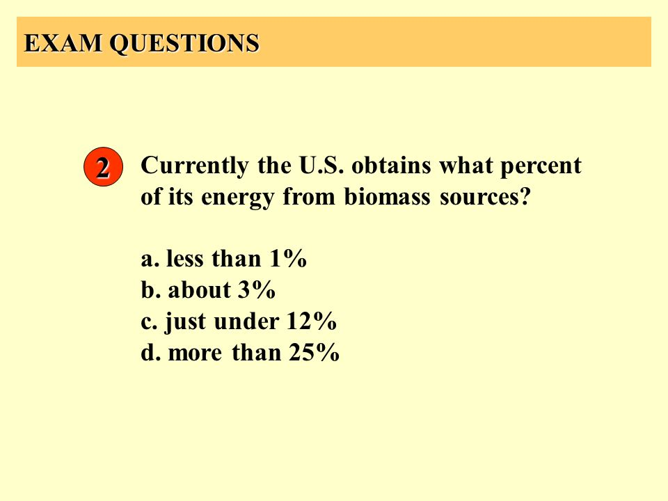 EXAM QUESTIONS Currently the U.S. obtains what percent of its energy from biomass sources? a. less than 1% b. about 3% c. just under 12% d. more than