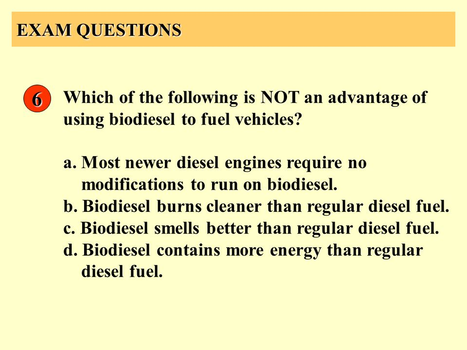 EXAM QUESTIONS Which of the following is NOT an advantage of using biodiesel to fuel vehicles? a. Most newer diesel engines require no modifications t