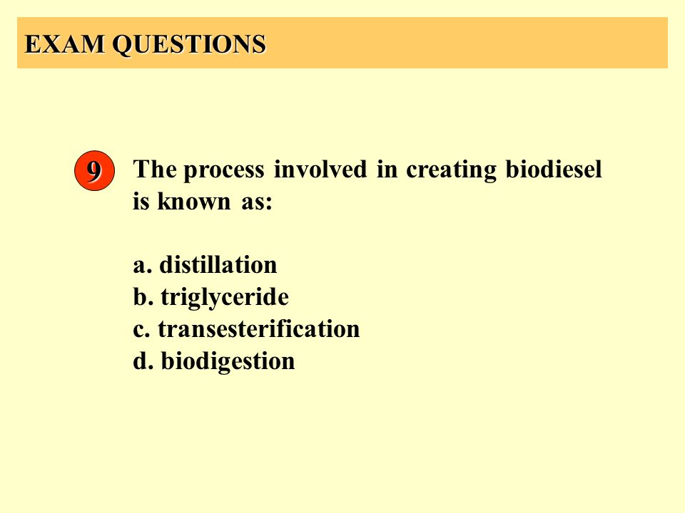 EXAM QUESTIONS The process involved in creating biodiesel is known as: a. distillation b. triglyceride c. transesterification d. biodigestion 9