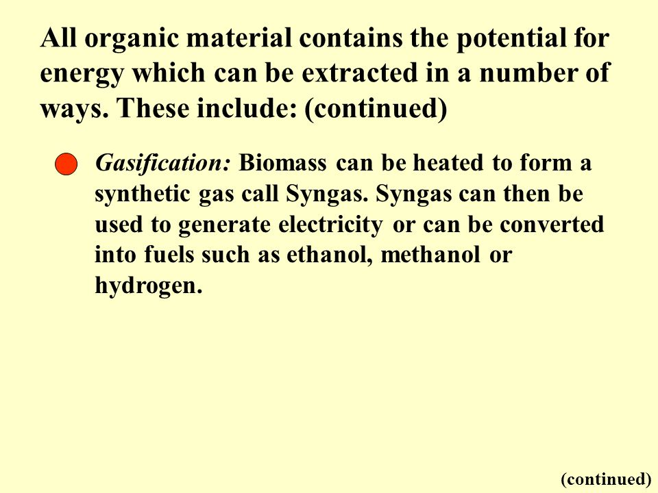 Gasification: Biomass can be heated to form a synthetic gas call Syngas. Syngas can then be used to generate electricity or can be converted into fuel