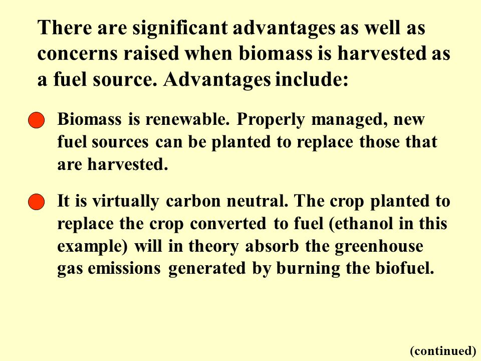 Biomass is renewable. Properly managed, new fuel sources can be planted to replace those that are harvested. It is virtually carbon neutral. The crop