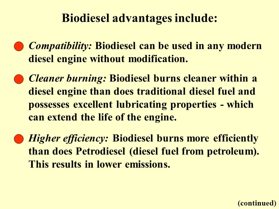 Biodiesel advantages include: (continued) Compatibility: Biodiesel can be used in any modern diesel engine without modification. Cleaner burning: Biod