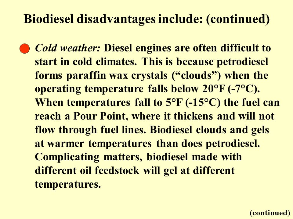 Biodiesel disadvantages include: (continued) (continued) Cold weather: Diesel engines are often difficult to start in cold climates. This is because p