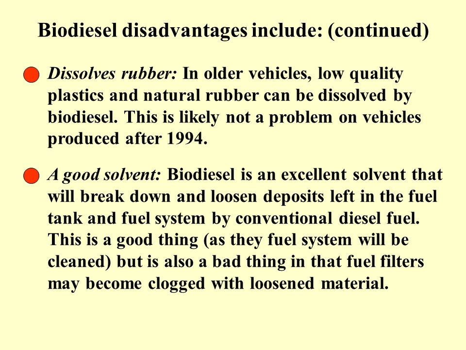 Biodiesel disadvantages include: (continued) Dissolves rubber: In older vehicles, low quality plastics and natural rubber can be dissolved by biodiese