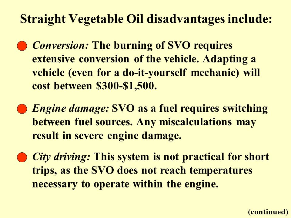 Straight Vegetable Oil disadvantages include: Conversion: The burning of SVO requires extensive conversion of the vehicle. Adapting a vehicle (even fo