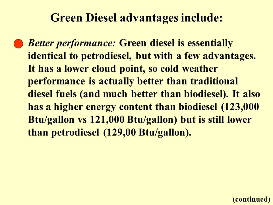 Green Diesel advantages include: (continued) Better performance: Green diesel is essentially identical to petrodiesel, but with a few advantages. It h