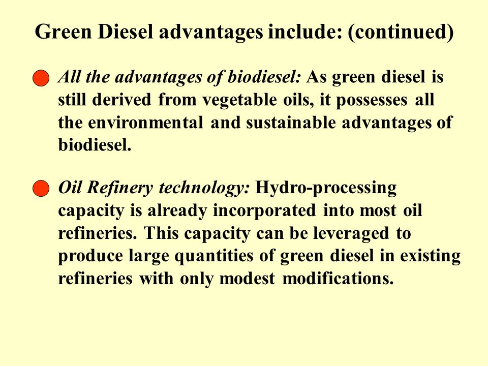 Green Diesel advantages include: (continued) All the advantages of biodiesel: As green diesel is still derived from vegetable oils, it possesses all t