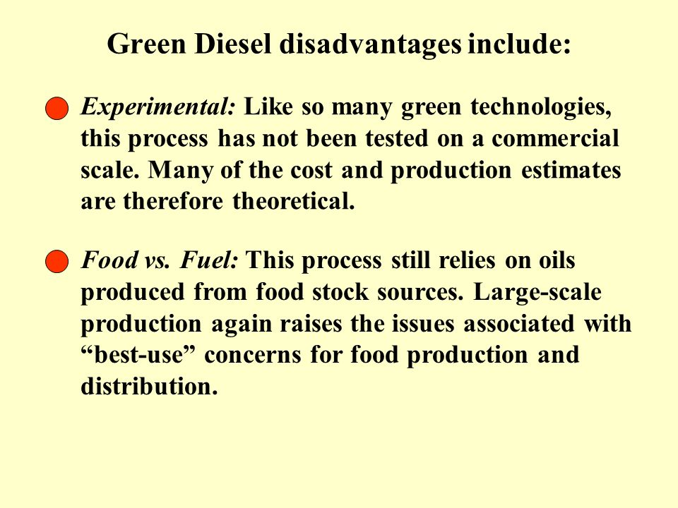 Green Diesel disadvantages include: Experimental: Like so many green technologies, this process has not been tested on a commercial scale. Many of the
