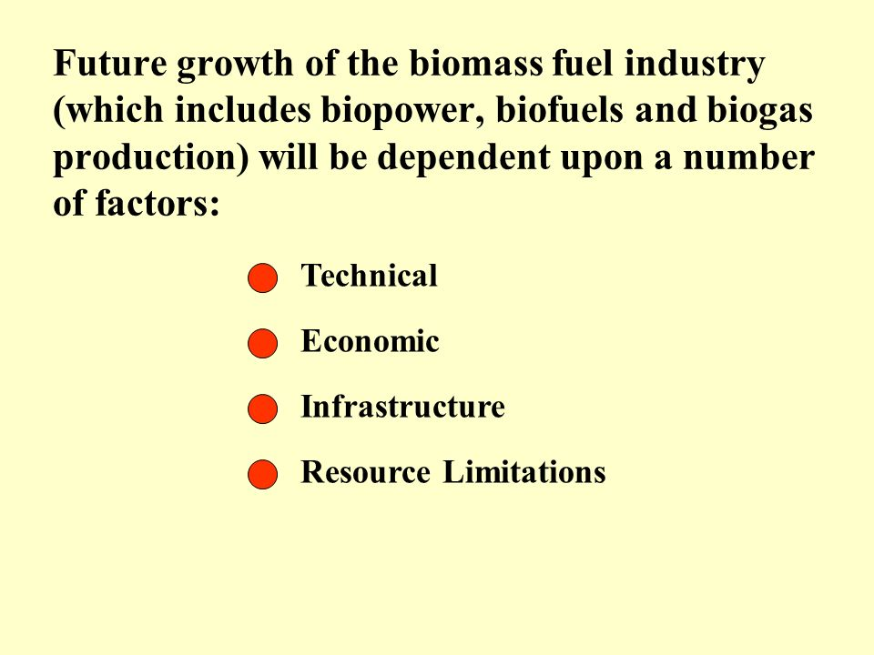 Technical Future growth of the biomass fuel industry (which includes biopower, biofuels and biogas production) will be dependent upon a number of fact