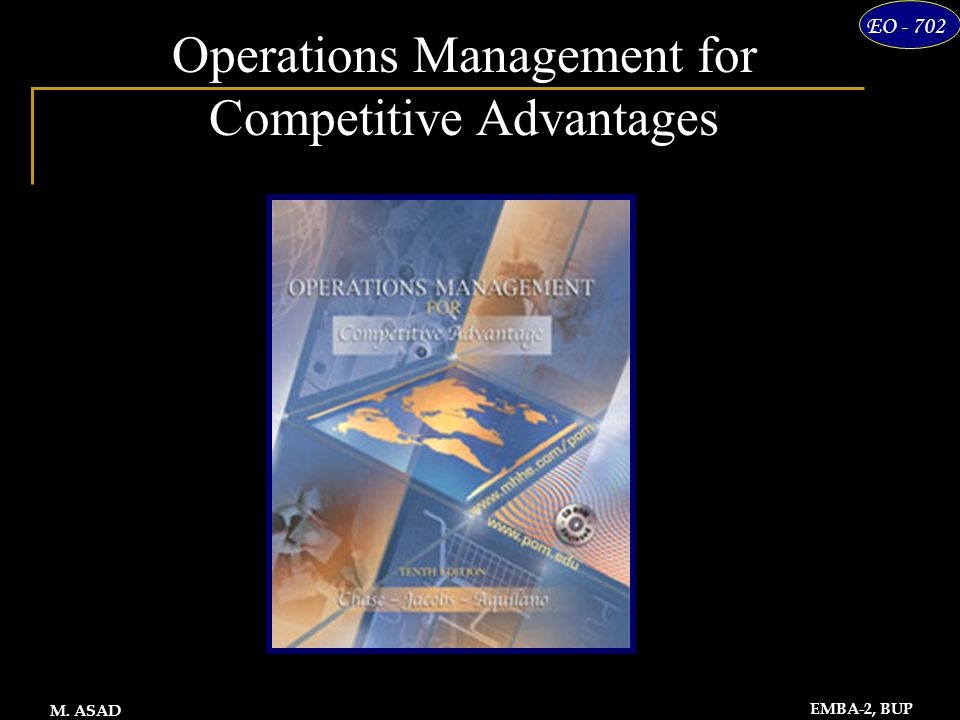 1 EO - 702 EMBA-2, BUP M. ASAD Operations Management for Competitive Advantages