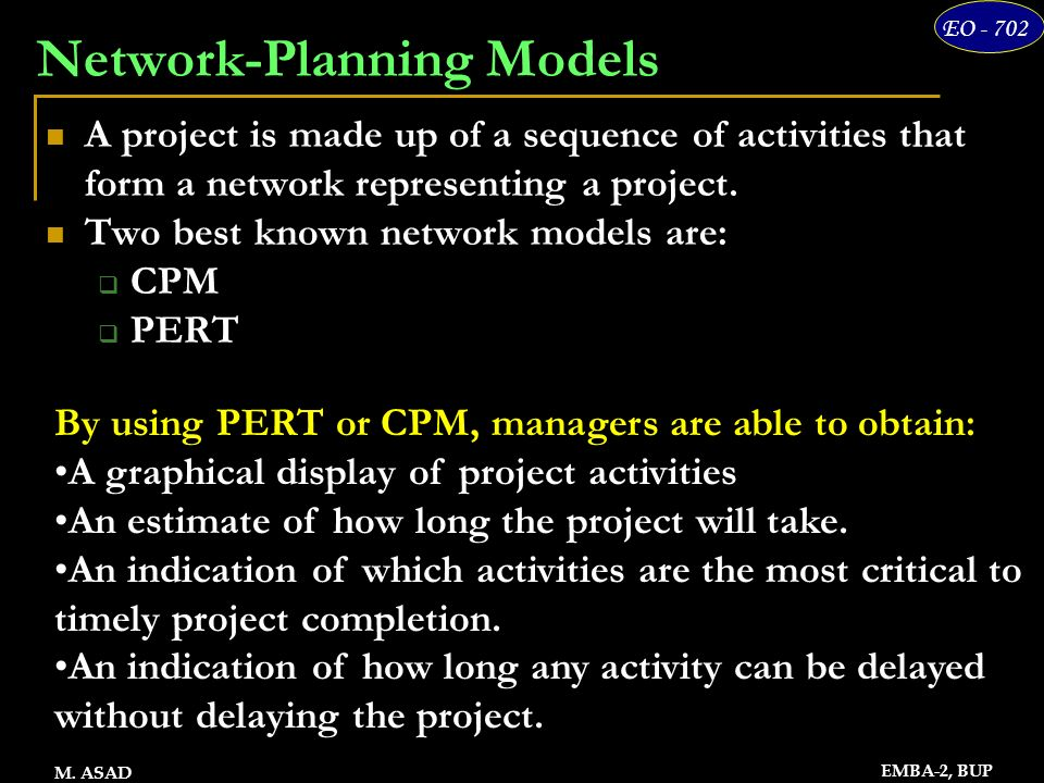13 EO - 702 EMBA-2, BUP M. ASAD Network-Planning Models A project is made up of a sequence of activities that form a network representing a project. T