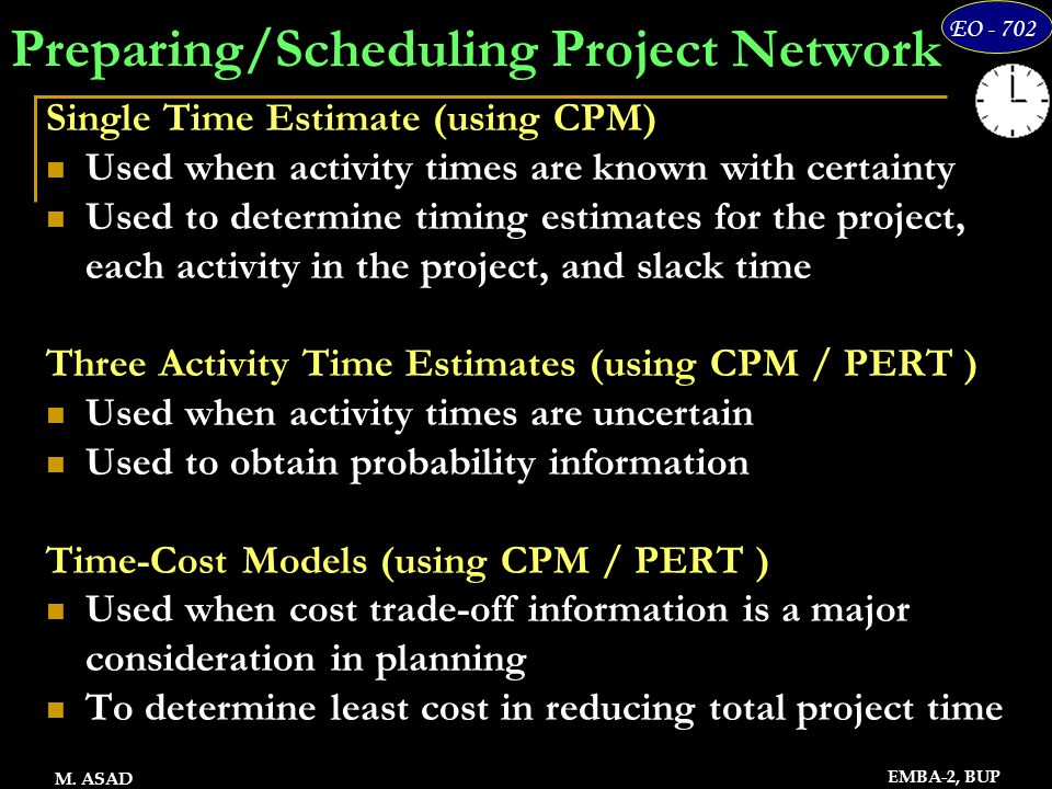 16 EO - 702 EMBA-2, BUP M. ASAD Preparing/Scheduling Project Network Single Time Estimate (using CPM) Used when activity times are known with certaint