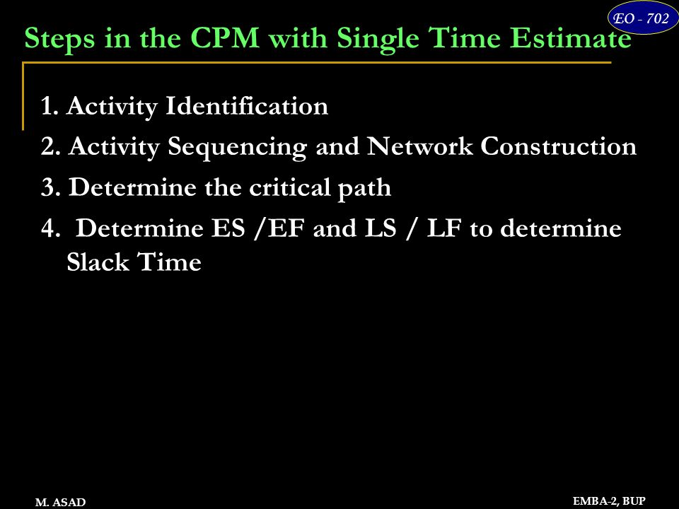 17 EO - 702 EMBA-2, BUP M. ASAD Steps in the CPM with Single Time Estimate 1. Activity Identification 2. Activity Sequencing and Network Construction